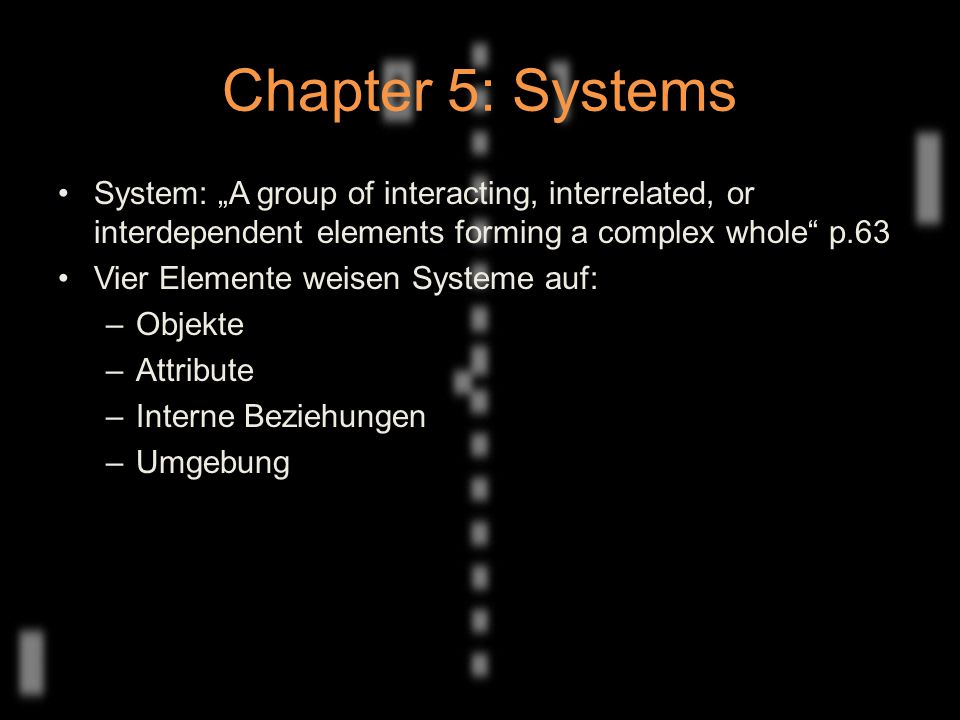 "Chapter 5: Systems System: ""A group of interacting, interrelated, or interdependent elements forming a complex whole p.63 Vier Elemente weisen Systeme auf: –Objekte –Attribute –Interne Beziehungen –Umgebung"