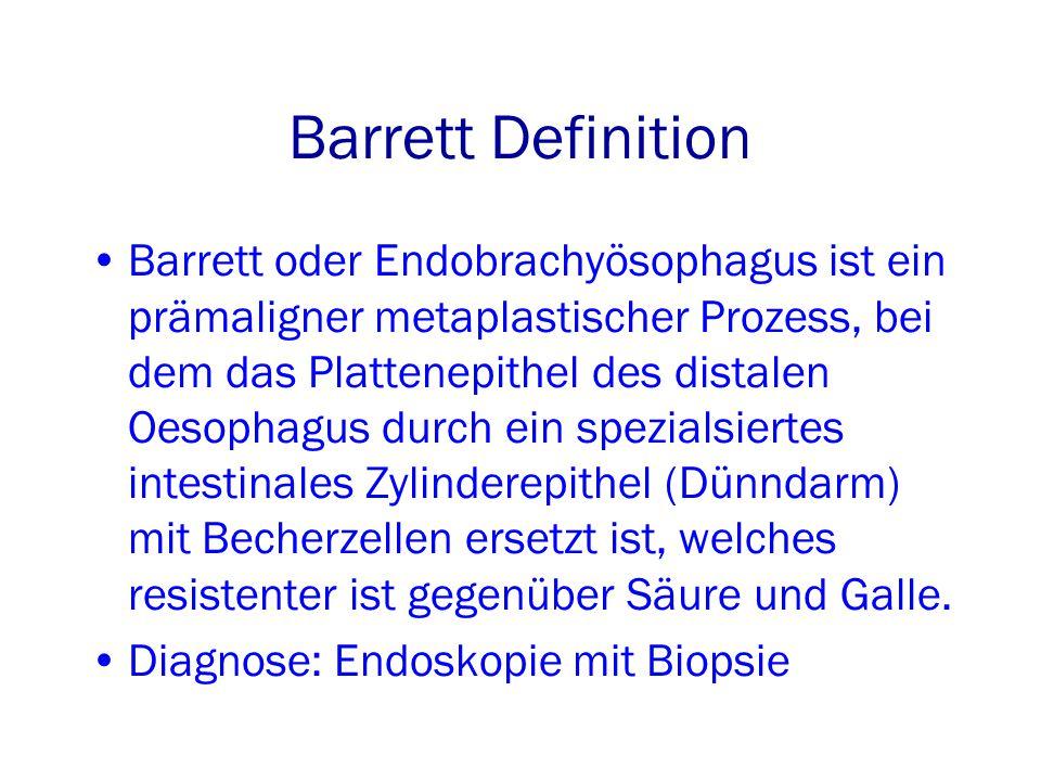 Barrett Definition Barrett oder Endobrachyösophagus ist ein prämaligner metaplastischer Prozess, bei dem das Plattenepithel des distalen Oesophagus durch ein spezialsiertes intestinales Zylinderepithel (Dünndarm) mit Becherzellen ersetzt ist, welches resistenter ist gegenüber Säure und Galle.