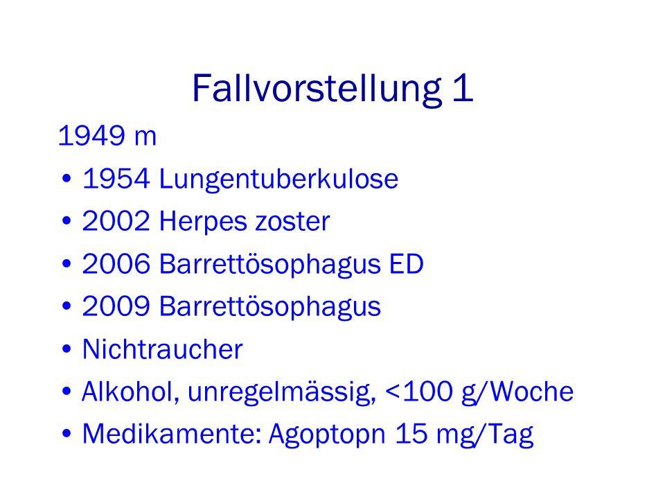Fallvorstellung 1 1949 m 1954 Lungentuberkulose 2002 Herpes zoster 2006 Barrettösophagus ED 2009 Barrettösophagus Nichtraucher Alkohol, unregelmässig, <100 g/Woche Medikamente: Agoptopn 15 mg/Tag