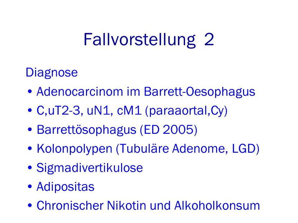 Diagnose Adenocarcinom im Barrett-Oesophagus C,uT2-3, uN1, cM1 (paraaortal,Cy) Barrettösophagus (ED 2005) Kolonpolypen (Tubuläre Adenome, LGD) Sigmadivertikulose Adipositas Chronischer Nikotin und Alkoholkonsum Fallvorstellung 2