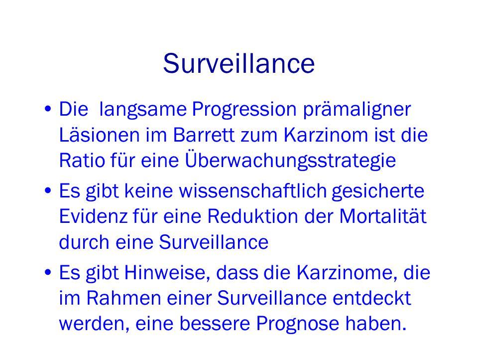 Surveillance Die langsame Progression prämaligner Läsionen im Barrett zum Karzinom ist die Ratio für eine Überwachungsstrategie Es gibt keine wissenschaftlich gesicherte Evidenz für eine Reduktion der Mortalität durch eine Surveillance Es gibt Hinweise, dass die Karzinome, die im Rahmen einer Surveillance entdeckt werden, eine bessere Prognose haben.