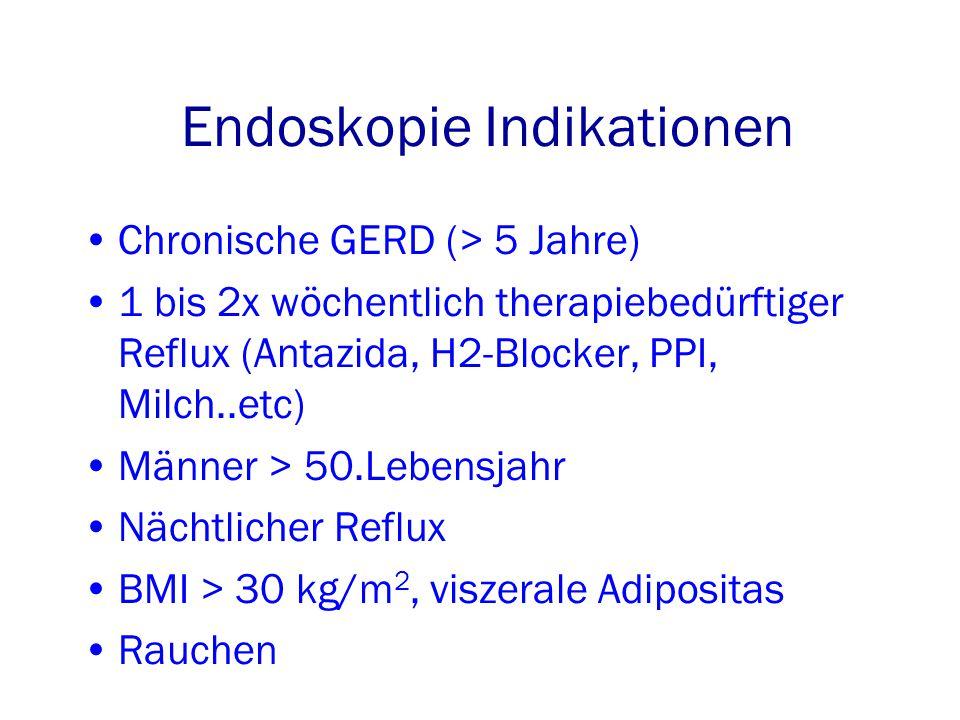 Endoskopie Indikationen Chronische GERD (> 5 Jahre) 1 bis 2x wöchentlich therapiebedürftiger Reflux (Antazida, H2-Blocker, PPI, Milch..etc) Männer > 50.Lebensjahr Nächtlicher Reflux BMI > 30 kg/m 2, viszerale Adipositas Rauchen