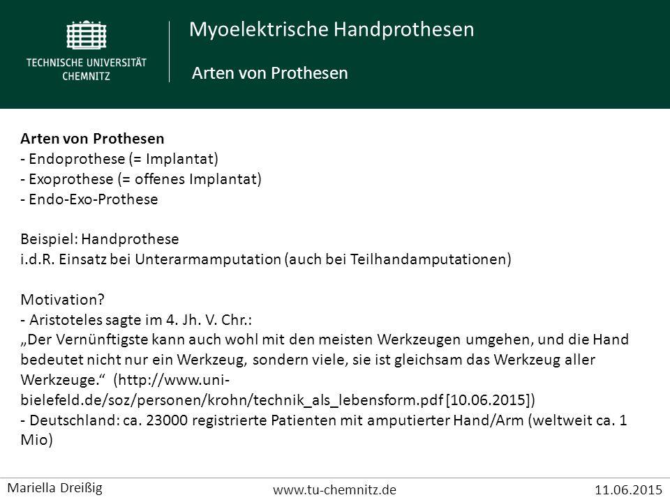 Myoelektrische Handprothesen www.tu-chemnitz.de11.06.2015 Mariella Dreißig Anforderungen an eine Handprothese Menschliche Hand: - Freiheitsgrade: 27 dof (degrees of freedom) - Kraft: 500N - Volumen: 50cm 2 - Gewicht: 400g - 17000 Sensoren: Propriozeption und Exterzeption - 6 Griffarten: Zylindergriff, Spitzgriff, Koffergriff, Pinzettengriff, Kugelgriff, Lateralgriff http://www.scope-online.de/upload_weka/1180090_big_540521.jpg Anforderungen an eine Handprothese