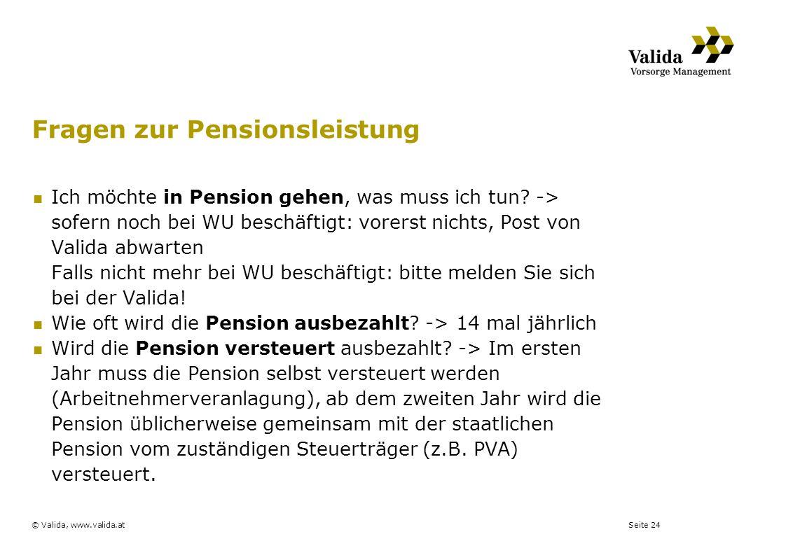 Seite 24© Valida, www.valida.at Fragen zur Pensionsleistung Ich möchte in Pension gehen, was muss ich tun? -> sofern noch bei WU beschäftigt: vorerst