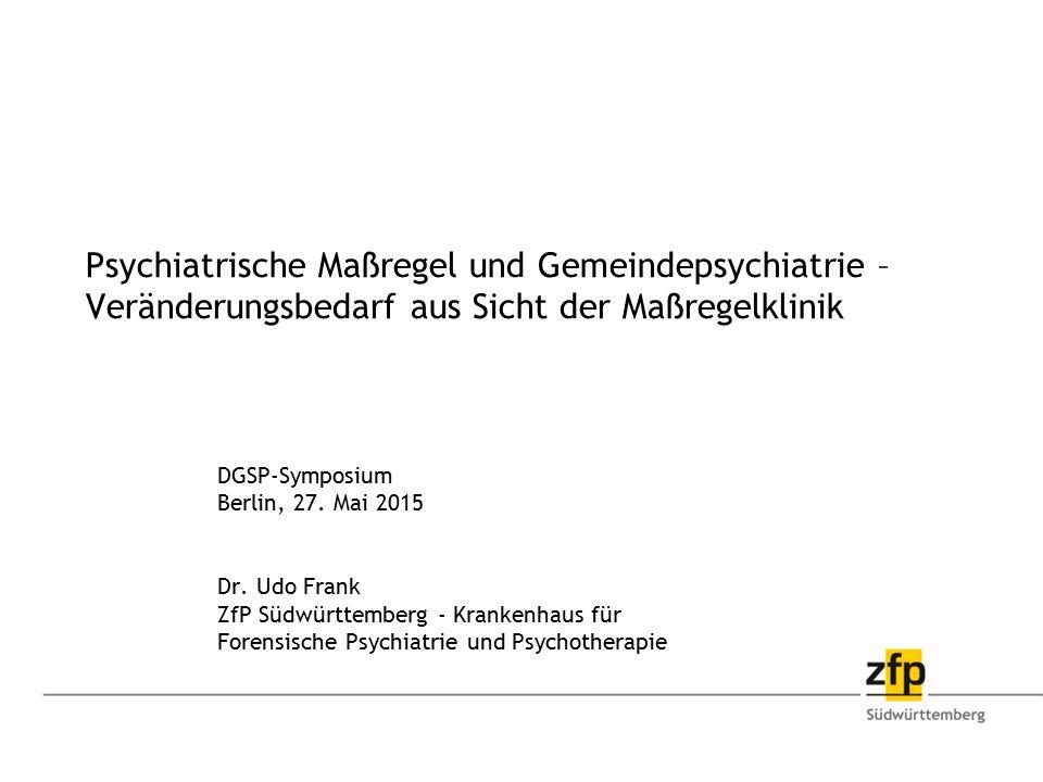 Psychiatrische Maßregel und Gemeindepsychiatrie – Veränderungsbedarf aus Sicht der Maßregelklinik DGSP-Symposium Berlin, 27. Mai 2015 Dr. Udo Frank Zf