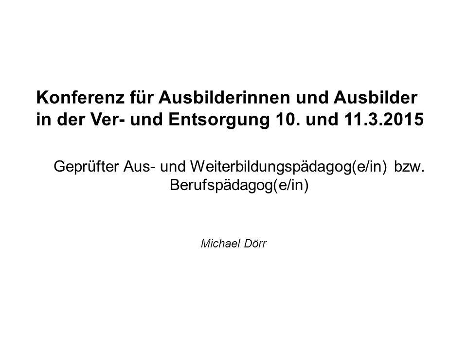 Geprüfter Aus- und Weiterbildungspädagog(e/in) bzw. Berufspädagog(e/in) Michael Dörr Konferenz für Ausbilderinnen und Ausbilder in der Ver- und Entsor