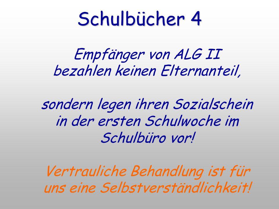 Schulbücher 4 Empfänger von ALG II bezahlen keinen Elternanteil, sondern legen ihren Sozialschein in der ersten Schulwoche im Schulbüro vor! Vertrauli