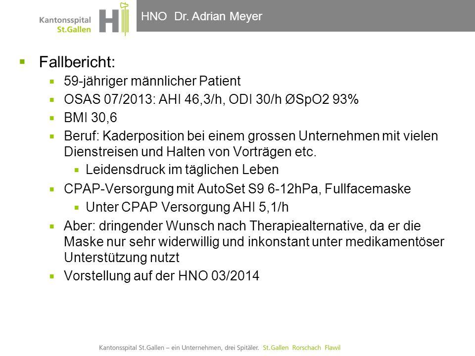 HNO-Klinik, Hals- und GesichtschirurgieHNO Dr. Adrian Meyer  Fallbericht:  59-jähriger männlicher Patient  OSAS 07/2013: AHI 46,3/h, ODI 30/h ØSpO2