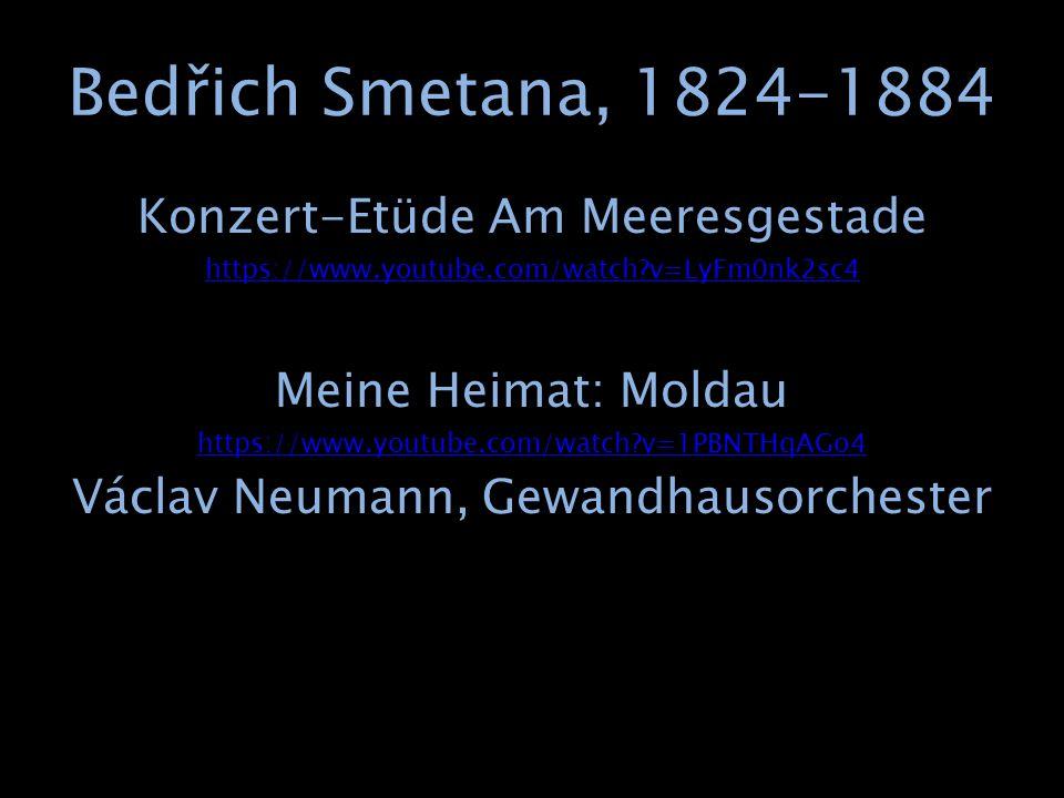 Bedřich Smetana, 1824-1884 Konzert-Etüde Am Meeresgestade https://www.youtube.com/watch?v=LyFm0nk2sc4 Meine Heimat: Moldau https://www.youtube.com/watch?v=1PBNTHqAGo4 Václav Neumann, Gewandhausorchester