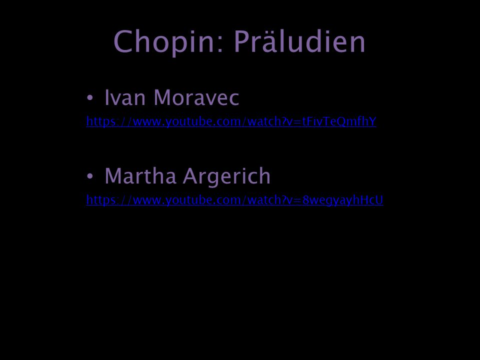 Chopin: Präludien Ivan Moravec https://www.youtube.com/watch?v=tFivTeQmfhY Martha Argerich https://www.youtube.com/watch?v=8wegyayhHcU
