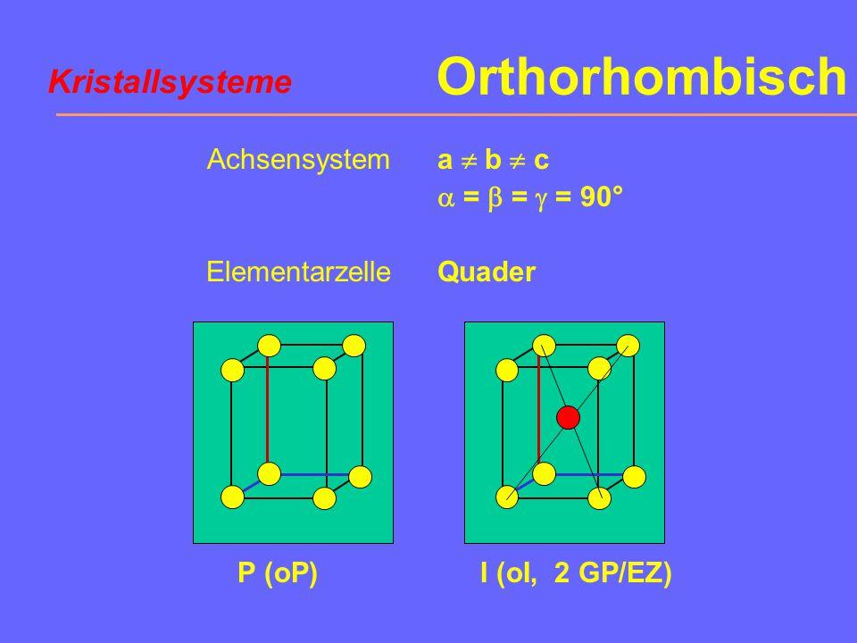 Orthorhombisch Achsensystem Elementarzelle a  b  c  =  =  = 90° Quader P (oP)I (oI, 2 GP/EZ) Kristallsysteme