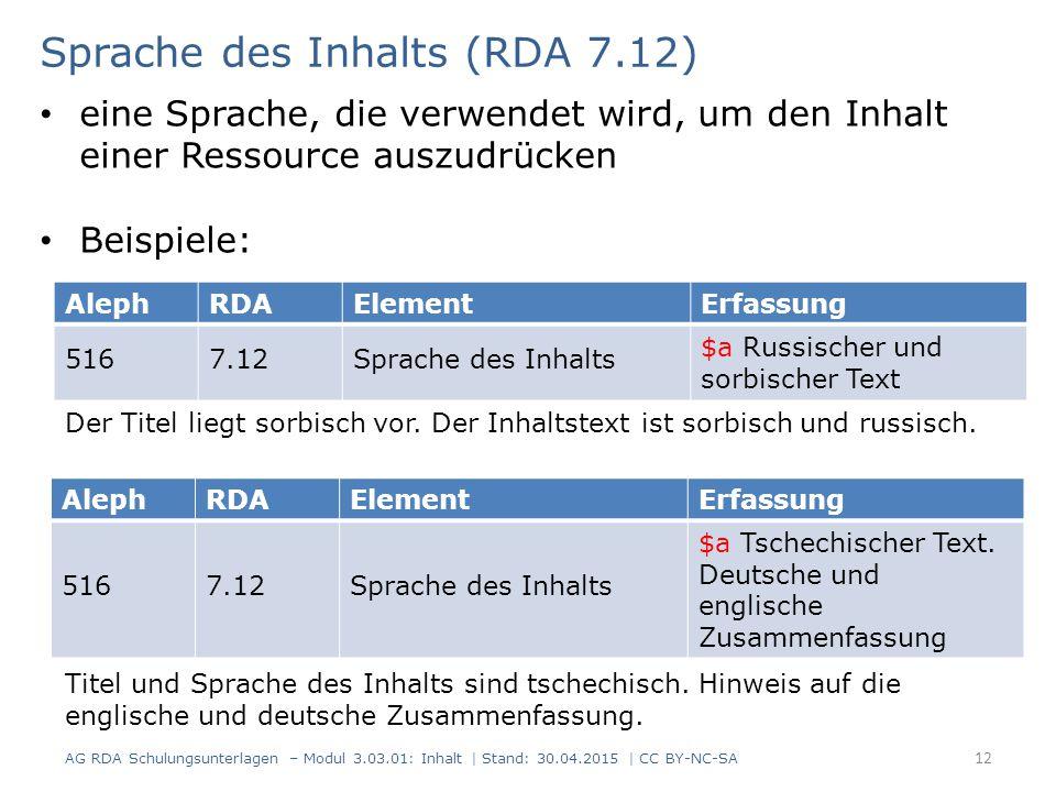 12 AlephRDAElementErfassung 5167.12Sprache des Inhalts $a Russischer und sorbischer Text Sprache des Inhalts (RDA 7.12) AG RDA Schulungsunterlagen – Modul 3.03.01: Inhalt | Stand: 30.04.2015 | CC BY-NC-SA eine Sprache, die verwendet wird, um den Inhalt einer Ressource auszudrücken Beispiele: AlephRDAElementErfassung 5167.12Sprache des Inhalts $a Tschechischer Text.