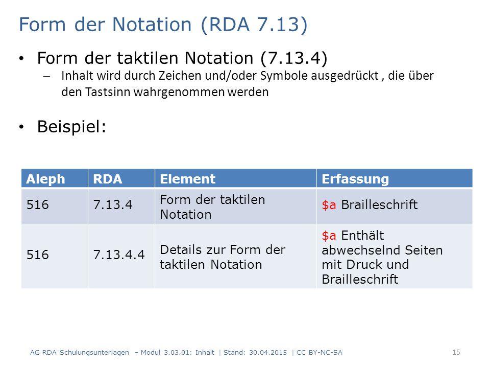 15 AlephRDAElementErfassung 5167.13.4 Form der taktilen Notation $a Brailleschrift 5167.13.4.4 Details zur Form der taktilen Notation $a Enthält abwechselnd Seiten mit Druck und Brailleschrift Form der Notation (RDA 7.13) AG RDA Schulungsunterlagen – Modul 3.03.01: Inhalt | Stand: 30.04.2015 | CC BY-NC-SA Form der taktilen Notation (7.13.4)  Inhalt wird durch Zeichen und/oder Symbole ausgedrückt, die über den Tastsinn wahrgenommen werden Beispiel: