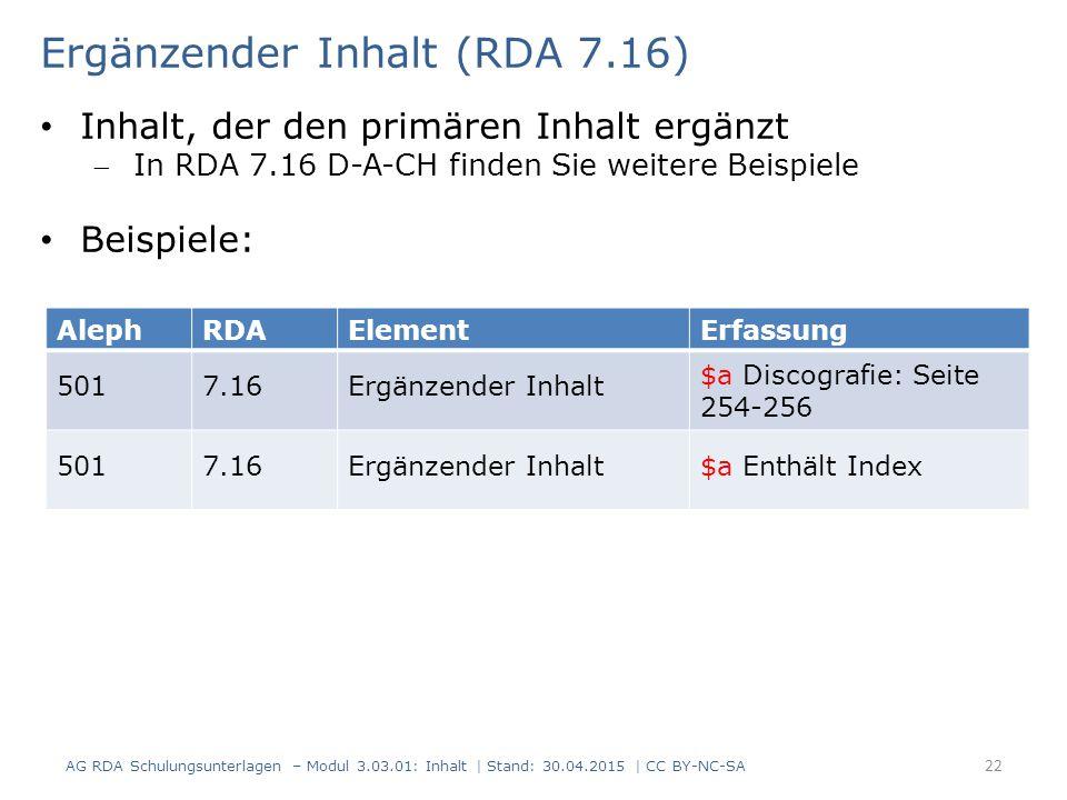 22 AlephRDAElementErfassung 5017.16Ergänzender Inhalt $a Discografie: Seite 254-256 5017.16Ergänzender Inhalt$a Enthält Index Ergänzender Inhalt (RDA 7.16) AG RDA Schulungsunterlagen – Modul 3.03.01: Inhalt | Stand: 30.04.2015 | CC BY-NC-SA Inhalt, der den primären Inhalt ergänzt In RDA 7.16 D-A-CH finden Sie weitere Beispiele Beispiele: