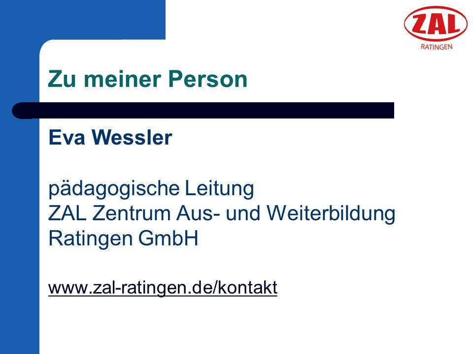 Zu meiner Person Eva Wessler pädagogische Leitung ZAL Zentrum Aus- und Weiterbildung Ratingen GmbH www.zal-ratingen.de/kontakt www.zal-ratingen.de/kon