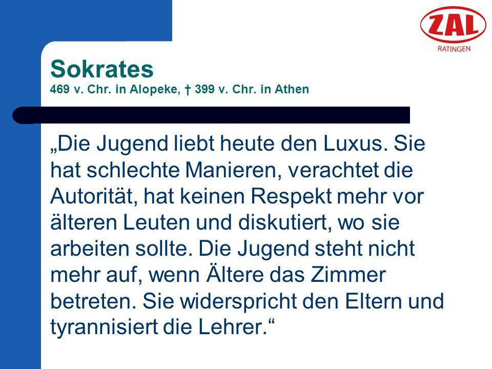 """Sokrates 469 v. Chr. in Alopeke, † 399 v. Chr. in Athen """"Die Jugend liebt heute den Luxus. Sie hat schlechte Manieren, verachtet die Autorität, hat ke"""