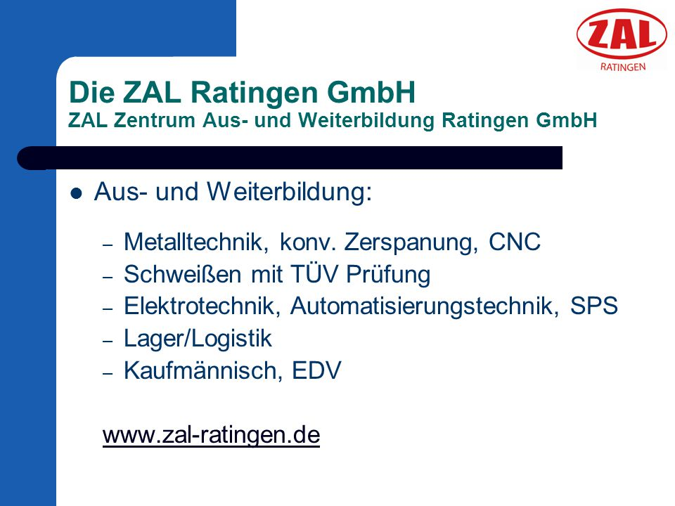 Die ZAL Ratingen GmbH ZAL Zentrum Aus- und Weiterbildung Ratingen GmbH Aus- und Weiterbildung: – Metalltechnik, konv. Zerspanung, CNC – Schweißen mit