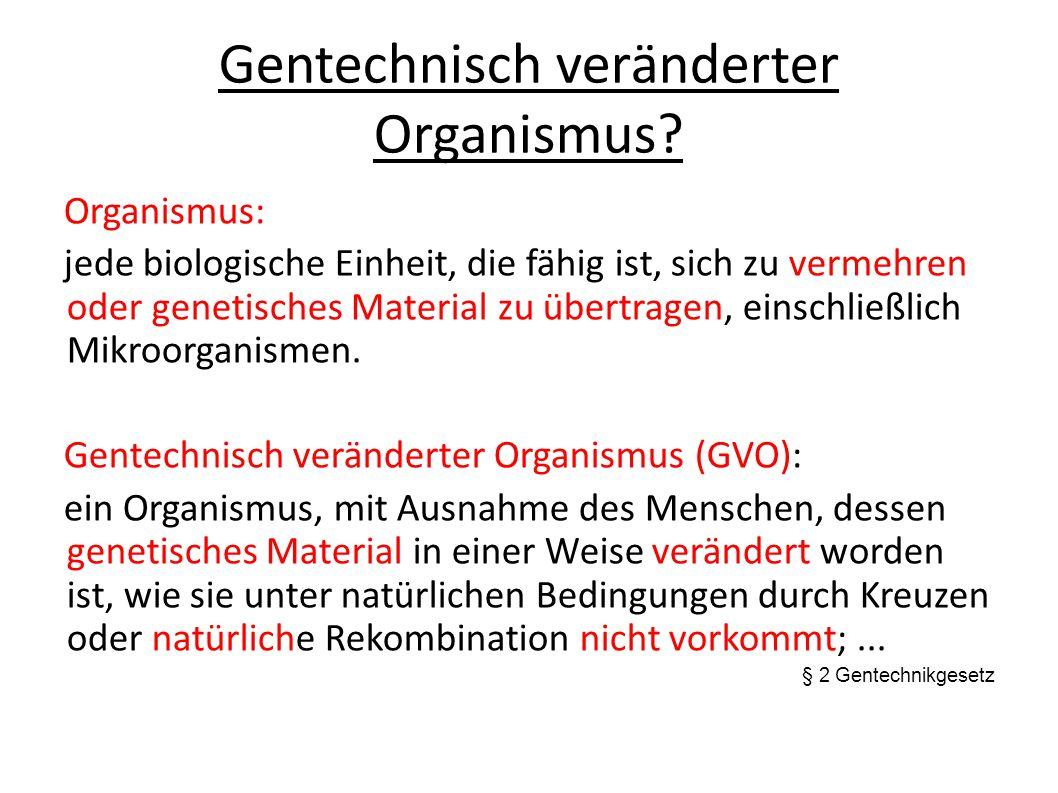 Gentechnisch veränderter Organismus? Organismus: jede biologische Einheit, die fähig ist, sich zu vermehren oder genetisches Material zu übertragen, e