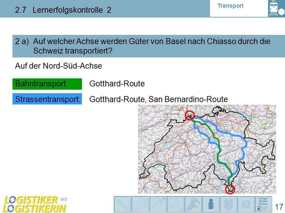 Transport 2.7 Lernerfolgskontrolle 2 17 2 a) Auf welcher Achse werden Güter von Basel nach Chiasso durch die Schweiz transportiert? Auf der Nord-Süd-A