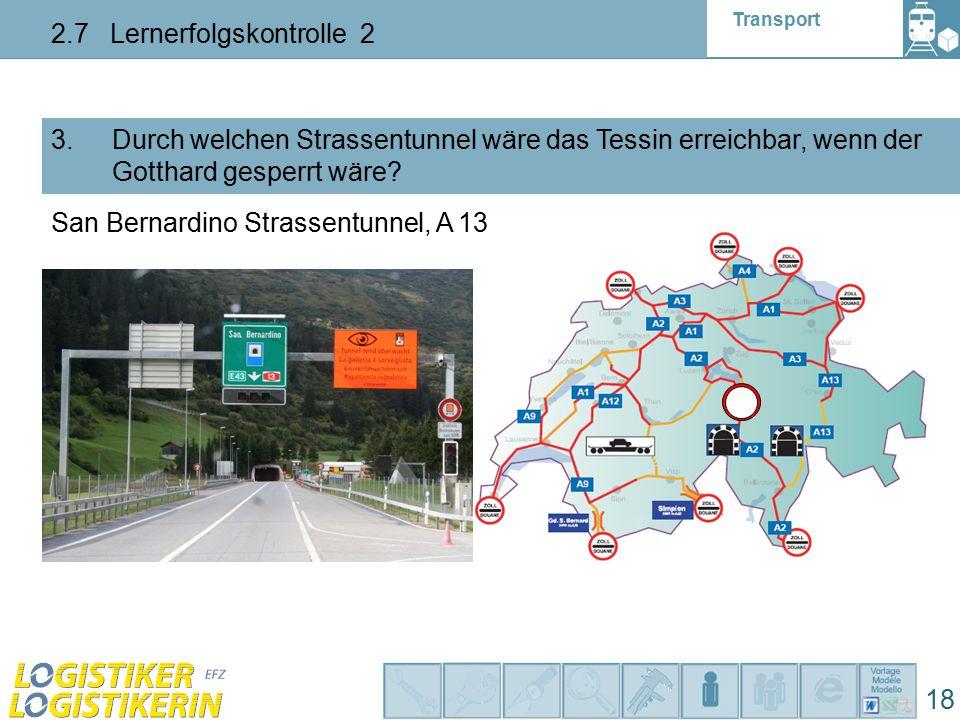 Transport 2.7 Lernerfolgskontrolle 2 18 3. Durch welchen Strassentunnel wäre das Tessin erreichbar, wenn der Gotthard gesperrt wäre? San Bernardino St