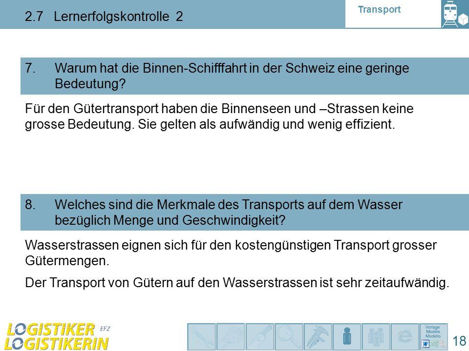 Transport 2.7 Lernerfolgskontrolle 2 18 7. Warum hat die Binnen-Schifffahrt in der Schweiz eine geringe Bedeutung? 8. Welches sind die Merkmale des Tr