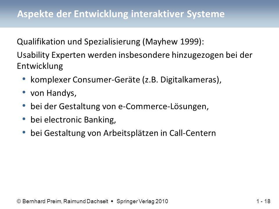 © Bernhard Preim, Raimund Dachselt  Springer Verlag 2010 Aspekte der Entwicklung interaktiver Systeme Qualifikation und Spezialisierung (Mayhew 1999): Usability Experten werden insbesondere hinzugezogen bei der Entwicklung komplexer Consumer-Geräte (z.B.