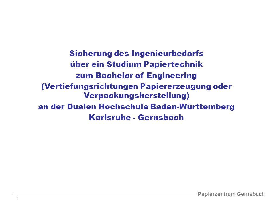 Papierzentrum Gernsbach 1 Sicherung des Ingenieurbedarfs über ein Studium Papiertechnik zum Bachelor of Engineering (Vertiefungsrichtungen Papiererzeugung oder Verpackungsherstellung) an der Dualen Hochschule Baden-Württemberg Karlsruhe - Gernsbach