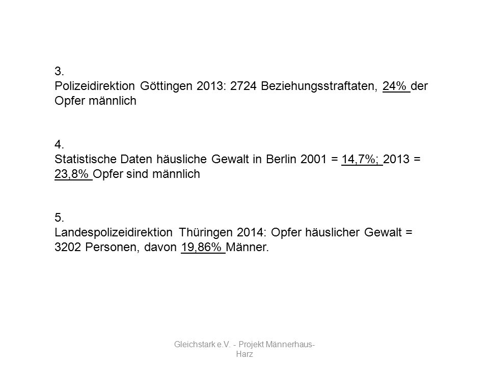 Gleichstark e.V. - Projekt Männerhaus- Harz 3. Polizeidirektion Göttingen 2013: 2724 Beziehungsstraftaten, 24% der Opfer männlich 4. Statistische Date