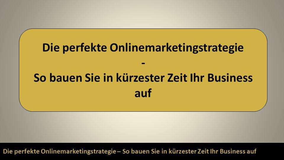 Die perfekte Onlinemarketingstrategie – So bauen Sie in kürzester Zeit Ihr Business auf Die perfekte Onlinemarketingstrategie - So bauen Sie in kürzes