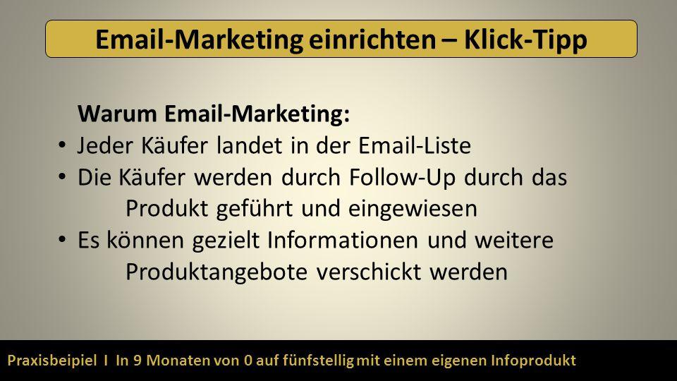 Praxisbeipiel I In 9 Monaten von 0 auf fünfstellig mit einem eigenen Infoprodukt Email-Marketing einrichten – Klick-Tipp Warum Email-Marketing: Jeder Käufer landet in der Email-Liste Die Käufer werden durch Follow-Up durch das Produkt geführt und eingewiesen Es können gezielt Informationen und weitere Produktangebote verschickt werden