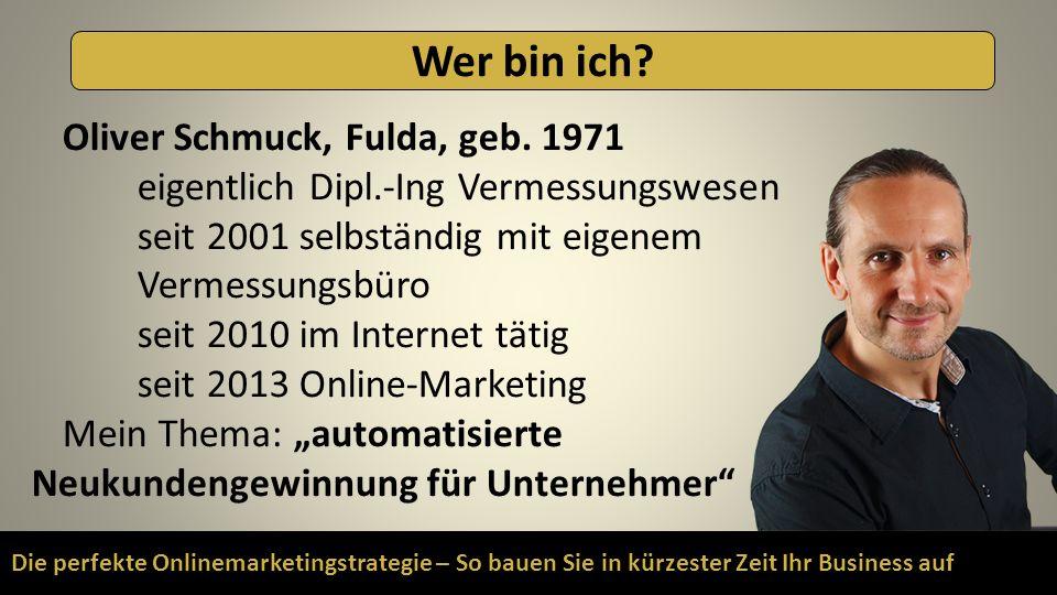 Die perfekte Onlinemarketingstrategie – So bauen Sie in kürzester Zeit Ihr Business auf Wer bin ich? Oliver Schmuck, Fulda, geb. 1971 eigentlich Dipl.