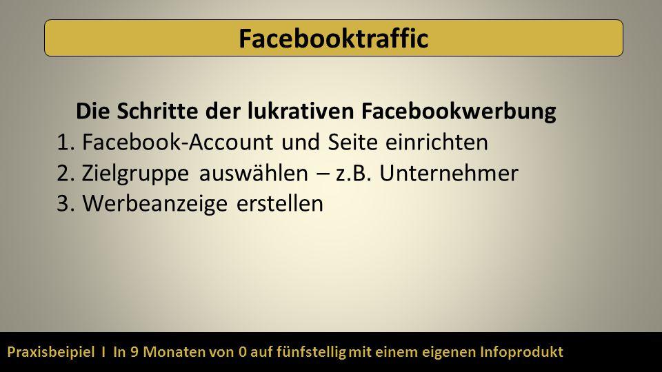 Praxisbeipiel I In 9 Monaten von 0 auf fünfstellig mit einem eigenen Infoprodukt Facebooktraffic Die Schritte der lukrativen Facebookwerbung 1. Facebo