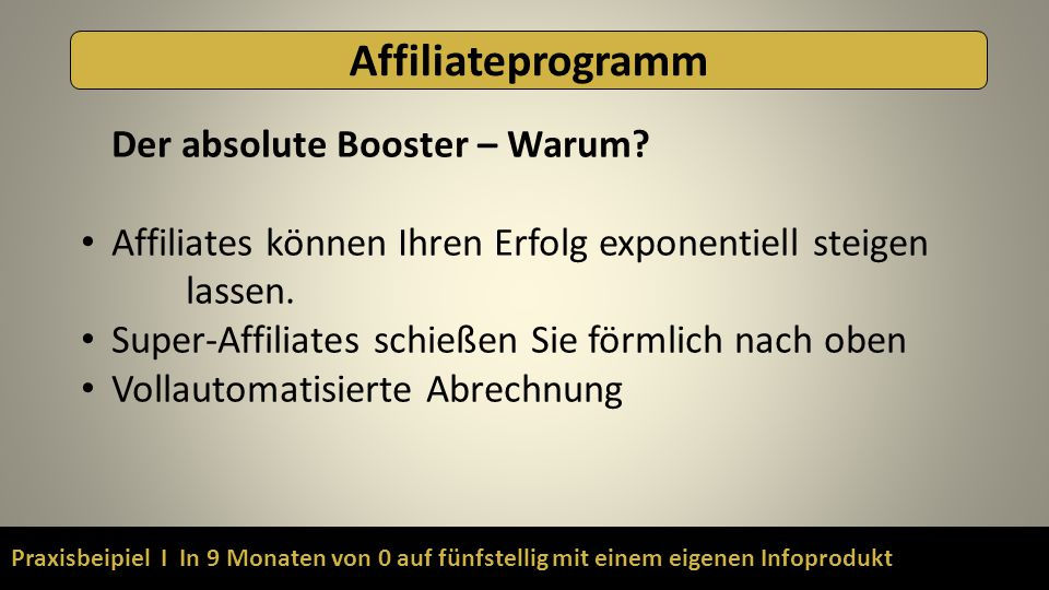 Praxisbeipiel I In 9 Monaten von 0 auf fünfstellig mit einem eigenen Infoprodukt Affiliateprogramm Der absolute Booster – Warum? Affiliates können Ihr