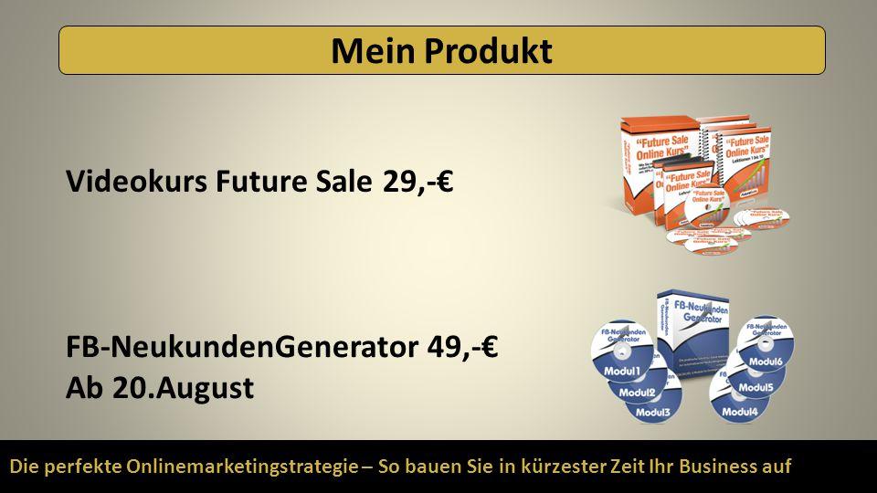 Die perfekte Onlinemarketingstrategie – So bauen Sie in kürzester Zeit Ihr Business auf Mein Produkt Videokurs Future Sale 29,-€ FB-NeukundenGenerator 49,-€ Ab 20.August