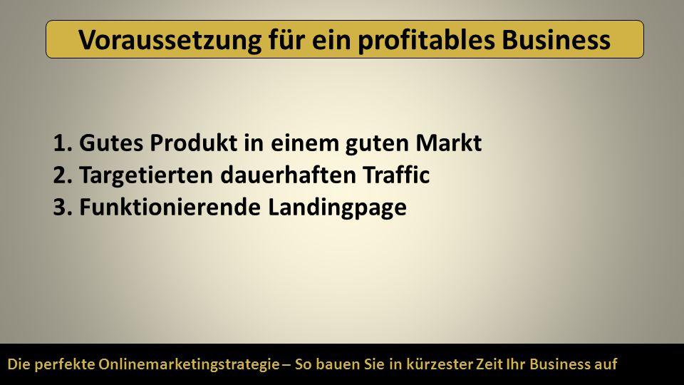 Die perfekte Onlinemarketingstrategie – So bauen Sie in kürzester Zeit Ihr Business auf Voraussetzung für ein profitables Business 1. Gutes Produkt in
