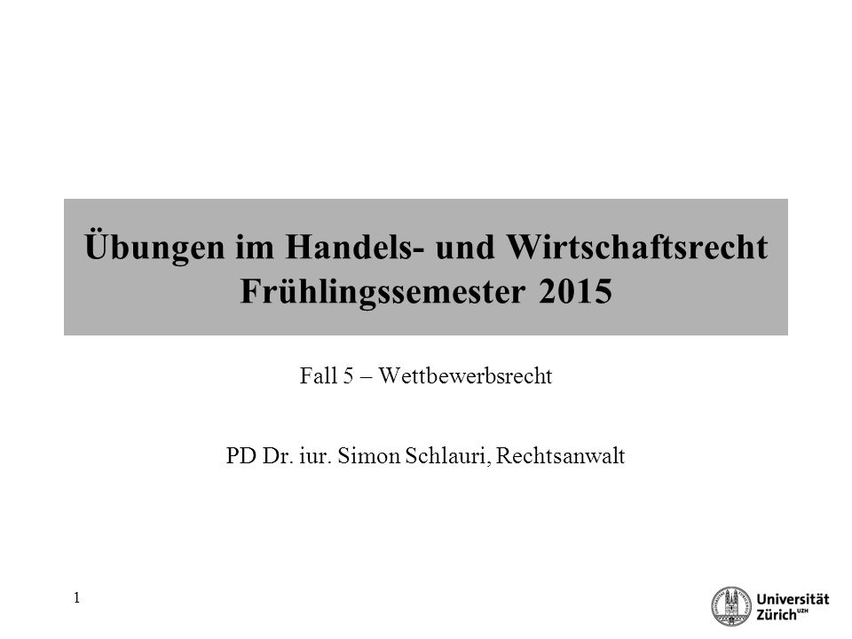 Übungen im Handels- und Wirtschaftsrecht 1 Übungen im Handels- und Wirtschaftsrecht Frühlingssemester 2015 Fall 5 – Wettbewerbsrecht PD Dr.