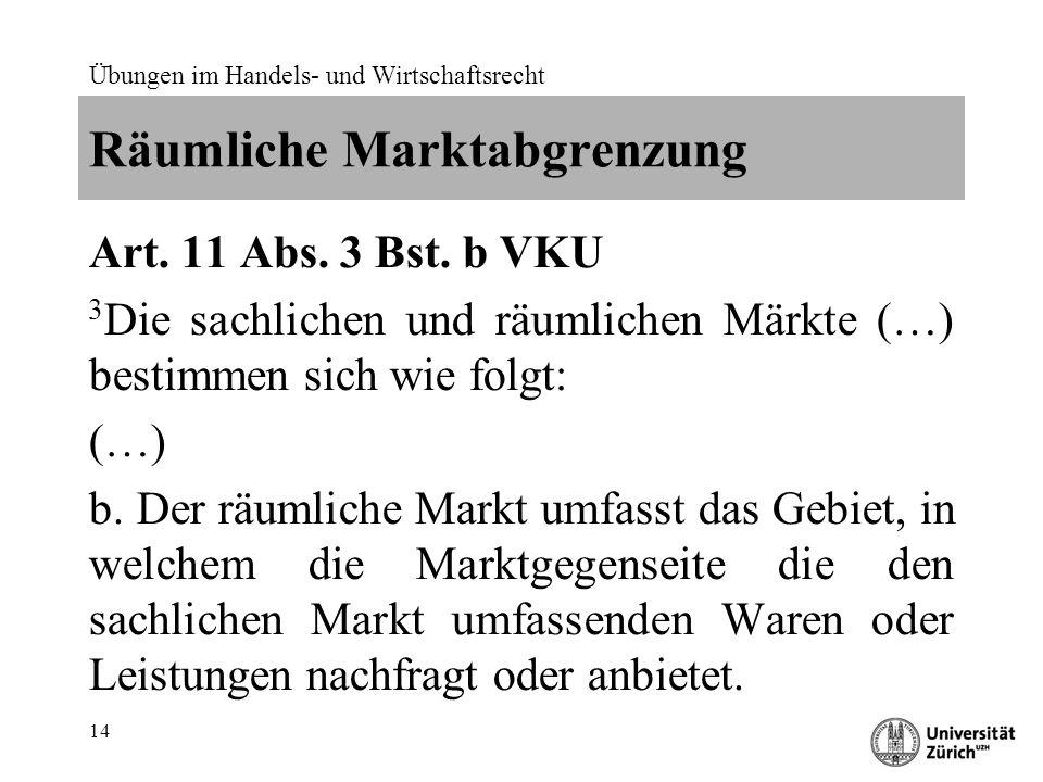 Übungen im Handels- und Wirtschaftsrecht 14 Räumliche Marktabgrenzung Art. 11 Abs. 3 Bst. b VKU 3 Die sachlichen und räumlichen Märkte (…) bestimmen s
