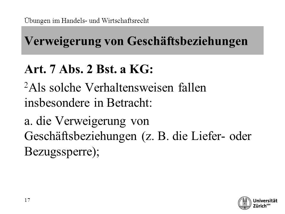 Übungen im Handels- und Wirtschaftsrecht 17 Verweigerung von Geschäftsbeziehungen Art. 7 Abs. 2 Bst. a KG: 2 Als solche Verhaltensweisen fallen insbes