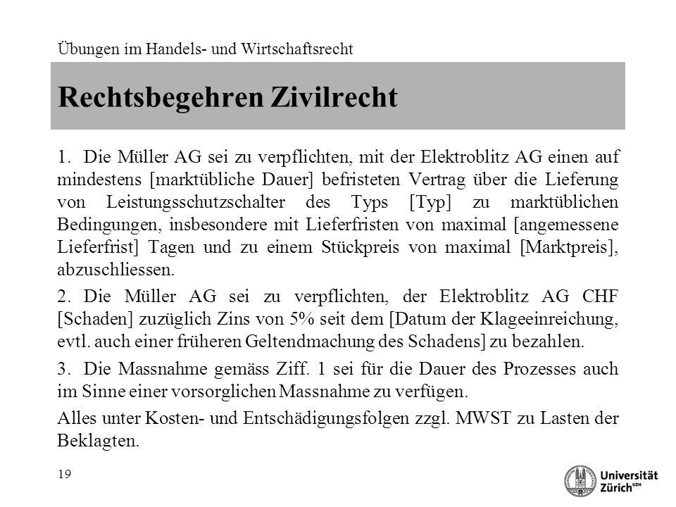 Übungen im Handels- und Wirtschaftsrecht 19 Rechtsbegehren Zivilrecht 1.Die Müller AG sei zu verpflichten, mit der Elektroblitz AG einen auf mindesten