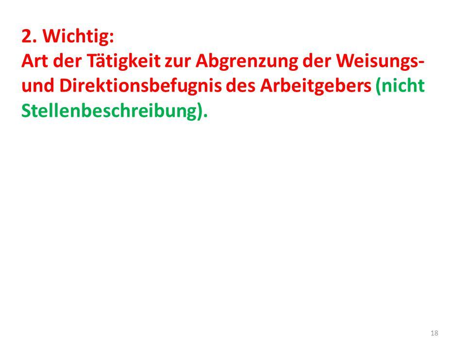 2. Wichtig: Art der Tätigkeit zur Abgrenzung der Weisungs- und Direktionsbefugnis des Arbeitgebers (nicht Stellenbeschreibung). 18
