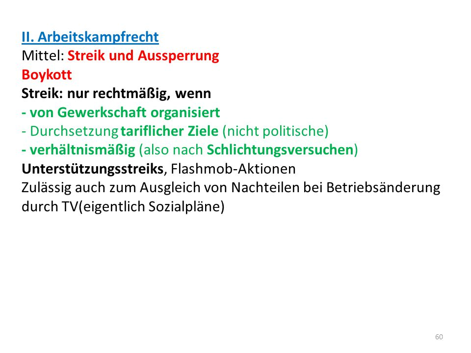 II. Arbeitskampfrecht Mittel: Streik und Aussperrung Boykott Streik: nur rechtmäßig, wenn - von Gewerkschaft organisiert - Durchsetzung tariflicher Zi