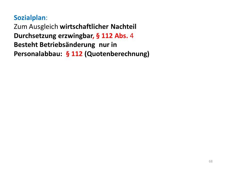 Sozialplan: Zum Ausgleich wirtschaftlicher Nachteil Durchsetzung erzwingbar, § 112 Abs. 4 Besteht Betriebsänderung nur in Personalabbau: § 112 (Quoten