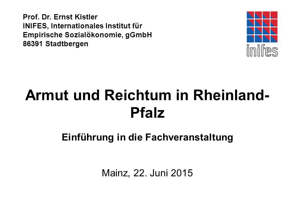 Prof. Dr. Ernst Kistler INIFES, Internationales Institut für Empirische Sozialökonomie, gGmbH 86391 Stadtbergen Armut und Reichtum in Rheinland- Pfalz