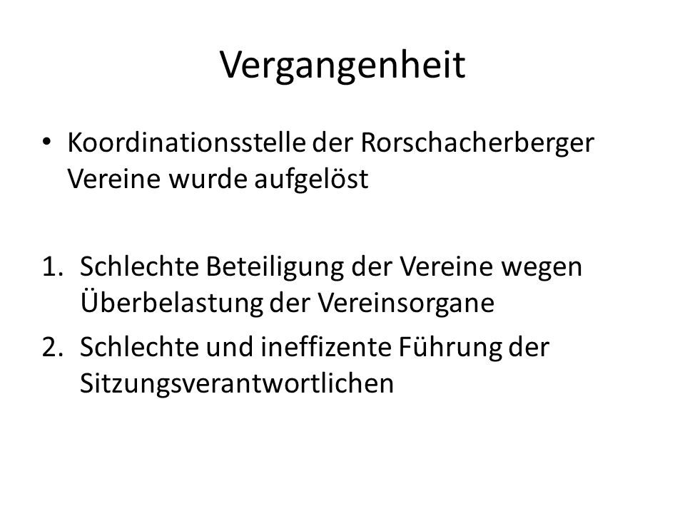 Vergangenheit Koordinationsstelle der Rorschacherberger Vereine wurde aufgelöst 1.Schlechte Beteiligung der Vereine wegen Überbelastung der Vereinsorgane 2.Schlechte und ineffizente Führung der Sitzungsverantwortlichen