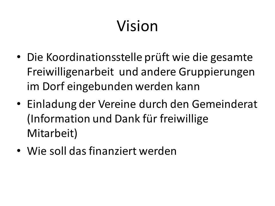 Vision Die Koordinationsstelle prüft wie die gesamte Freiwilligenarbeit und andere Gruppierungen im Dorf eingebunden werden kann Einladung der Vereine durch den Gemeinderat (Information und Dank für freiwillige Mitarbeit) Wie soll das finanziert werden