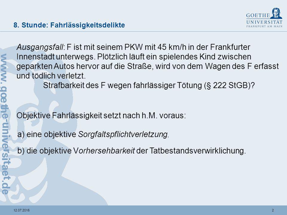 212.07.2015 8. Stunde: Fahrlässigkeitsdelikte Ausgangsfall: F ist mit seinem PKW mit 45 km/h in der Frankfurter Innenstadt unterwegs. Plötzlich läuft