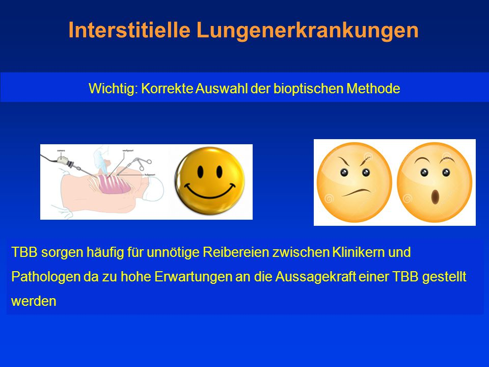 Interstitielle Lungenerkrankungen TBB sorgen häufig für unnötige Reibereien zwischen Klinikern und Pathologen da zu hohe Erwartungen an die Aussagekraft einer TBB gestellt werden Wichtig: Korrekte Auswahl der bioptischen Methode