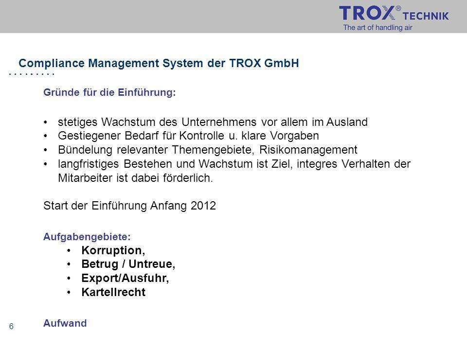 6 Compliance Management System der TROX GmbH Gründe für die Einführung: stetiges Wachstum des Unternehmens vor allem im Ausland Gestiegener Bedarf für
