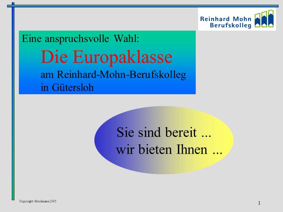Copyright: Strickmann 2005 1 Eine anspruchsvolle Wahl: Die Europaklasse am Reinhard-Mohn-Berufskolleg in Gütersloh Sie sind bereit... wir bieten Ihnen