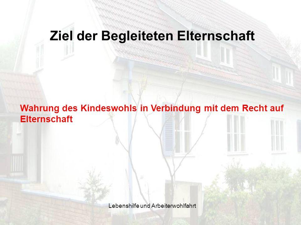 Ziel der Begleiteten Elternschaft Wahrung des Kindeswohls in Verbindung mit dem Recht auf Elternschaft Lebenshilfe und Arbeiterwohlfahrt